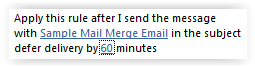 "Apply this rule after I send the message with ""Sample Mail Merge Email"" in the subject, defer delivery by 60 minutes"